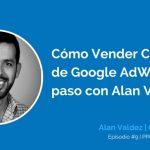 Cómo Vender Campañas de Google AdWords Paso a Paso con Alan Valdez | Ep. #9