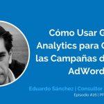 Cómo Usar Google Analytics para Potenciar tus Campañas de Google AdWords con Eduardo Sánchez | Ep. #26