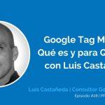 Qué es y para Qué Sirve Google Tag Manager con Luis Castañeda | Ep. #28