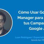 Cómo Usar Google Tag Manager para Potenciar las Campañas de Google Ads con Luan Rodriguez | Ep. #42
